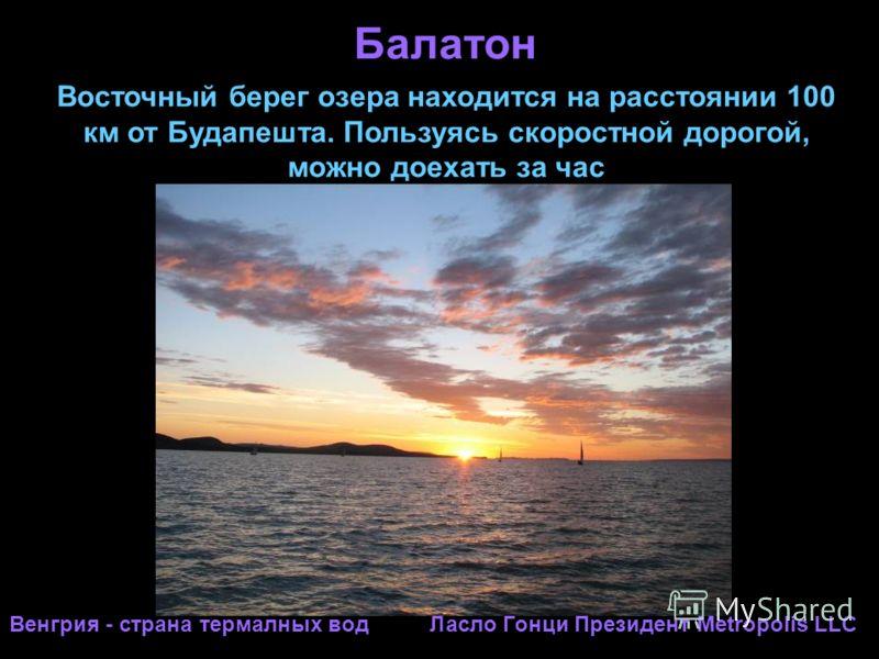 Балатон Венгрия - страна термалных вод Ласло Гонци Президент Metropolis LLC Восточный берег озера находится на расстоянии 100 км от Будапешта. Пользуясь скоростной дорогой, можно доехать за час