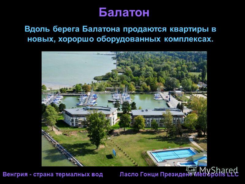 Балатон Вдоль берега Балатона продаются квартиры в новых, хороршо оборудованных комплексах. Венгрия - страна термалных вод Ласло Гонци Президент Metropolis LLC