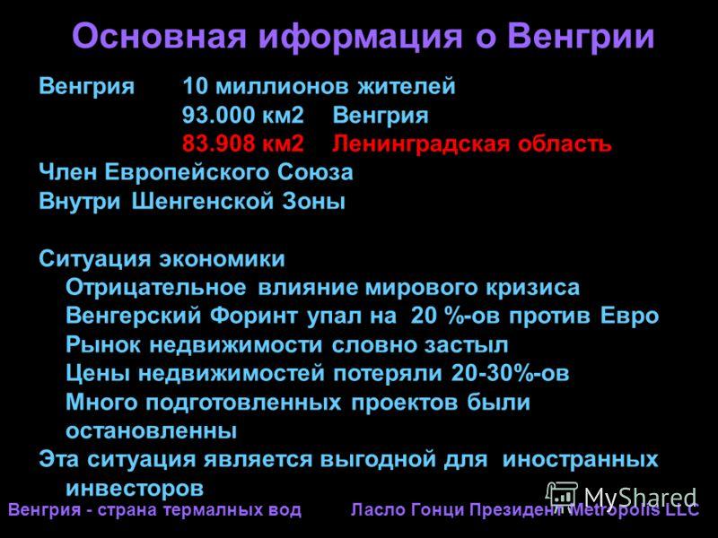 Основная иформация о Венгрии Венгрия 10 миллионов жителей 93.000 км2 Венгрия 83.908 км2 Ленинградская область Член Европейского Союза Внутри Шенгенской Зоны Ситуация экономики Отрицательное влияние мирового кризиса Венгерский Форинт упал на 20 %-ов п