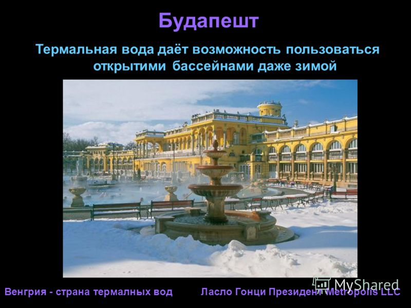 Будапешт Термальная вода даёт возможность пользоваться открытими бассейнами даже зимой Венгрия - страна термалных вод Ласло Гонци Президент Metropolis LLC