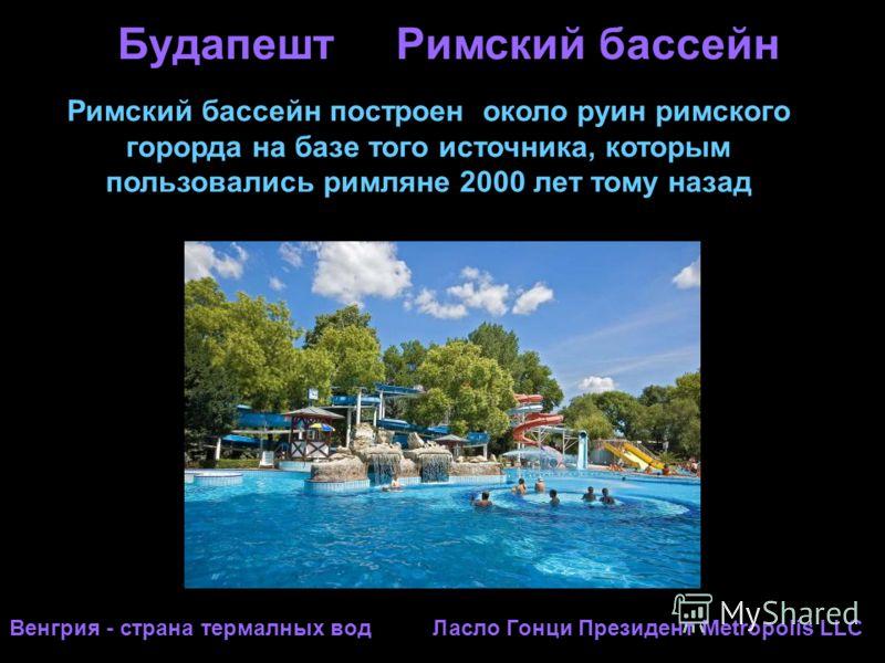 Будапешт Римский бассейн Венгрия - страна термалных вод Ласло Гонци Президент Metropolis LLC Римский бассейн построен около руин римского горорда на базе того источника, которым пользовались римляне 2000 лет тому назад