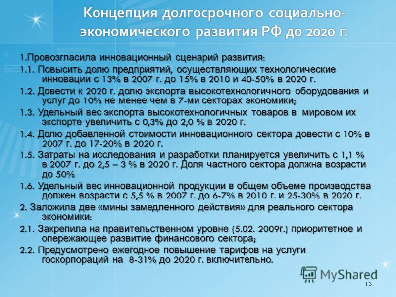 Концепция долгосрочного социально- экономического развития РФ до 2020 г. 1. Провозгласила инновационный сценарий развития : 1.1. Повысить долю предприятий, осуществляющих технологические инновации с 13% в 2007 г. до 15% в 2010 и 40-50% в 2020 г. 1.2.