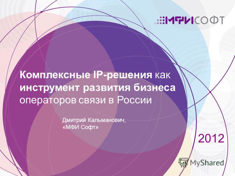 2012 Комплексные IP-решения как инструмент развития бизнеса операторов связи в России Дмитрий Кальманович, «МФИ Софт»