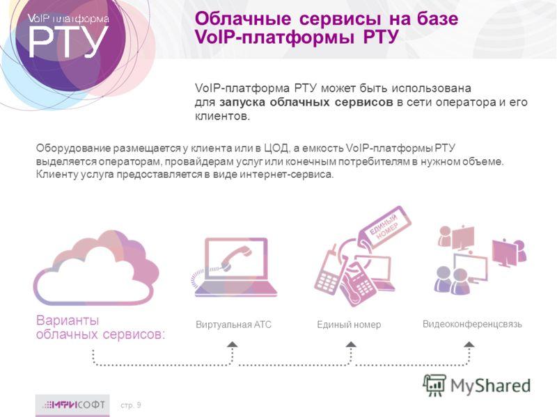 Облачные сервисы на базе VoIP-платформы РТУ Оборудование размещается у клиента или в ЦОД, а емкость VoIP-платформы РТУ выделяется операторам, провайдерам услуг или конечным потребителям в нужном объеме. Клиенту услуга предоставляется в виде интернет-