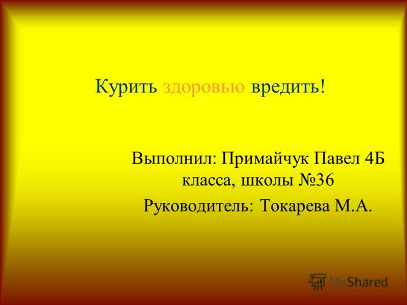 Курить здоровью вредить! Выполнил: Примайчук Павел 4Б класса, школы 36 Руководитель: Токарева М.А.