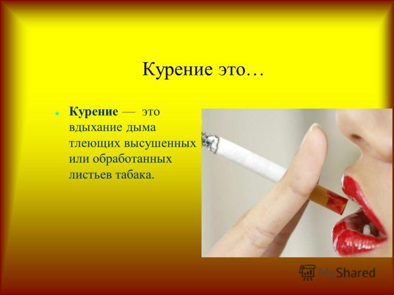 Курение это… Курение это вдыхание дыма тлеющих высушенных или обработанных листьев табака.
