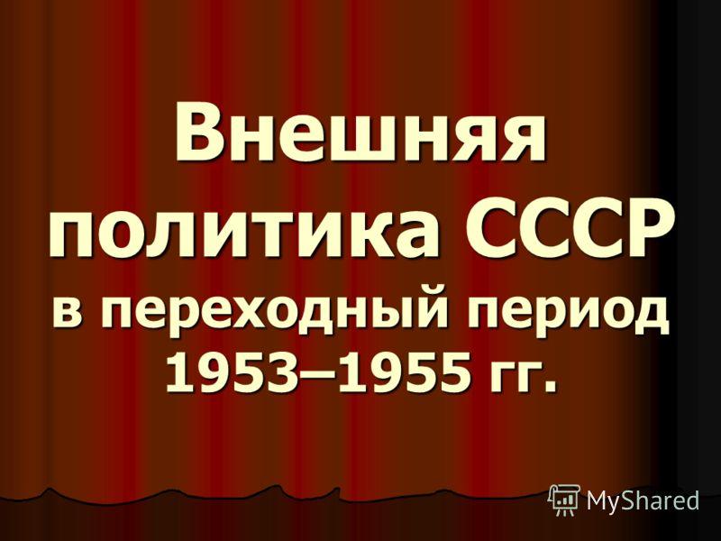 Внешняя политика СССР в переходный период 1953–1955 гг. Внешняя политика СССР в переходный период 1953–1955 гг.
