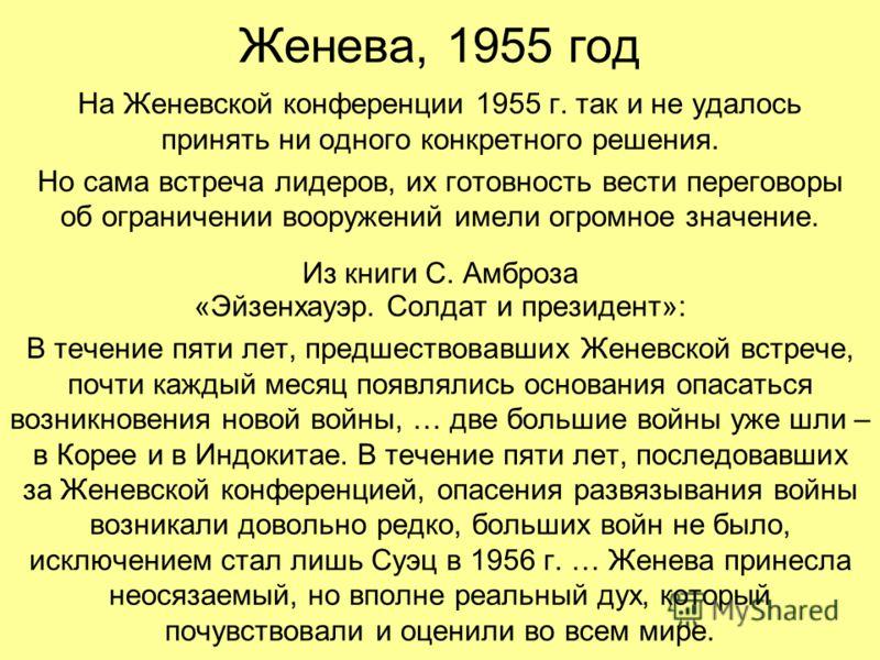 Женева, 1955 год На Женевской конференции 1955 г. так и не удалось принять ни одного конкретного решения. Но сама встреча лидеров, их готовность вести переговоры об ограничении вооружений имели огромное значение. Из книги С. Амброза «Эйзенхауэр. Солд