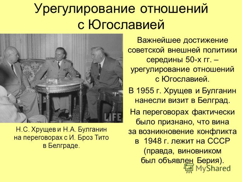 Урегулирование отношений с Югославией Важнейшее достижение советской внешней политики середины 50-х гг. – урегулирование отношений с Югославией. В 1955 г. Хрущев и Булганин нанесли визит в Белград. На переговорах фактически было признано, что вина за