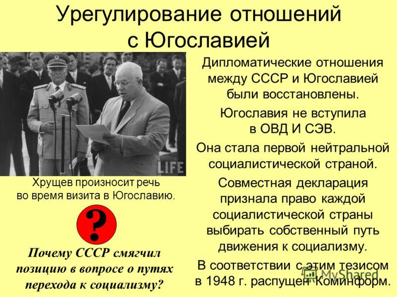 Урегулирование отношений с Югославией Дипломатические отношения между СССР и Югославией были восстановлены. Югославия не вступила в ОВД И СЭВ. Она стала первой нейтральной социалистической страной. Совместная декларация признала право каждой социалис