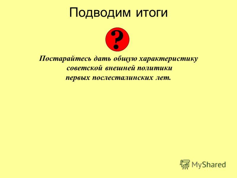 Подводим итоги Постарайтесь дать общую характеристику советской внешней политики первых послесталинских лет. ?