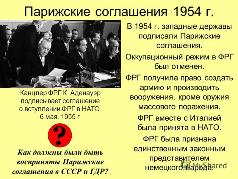 Парижские соглашения 1954 г. В 1954 г. западные державы подписали Парижские соглашения. Оккупационный режим в ФРГ был отменен. ФРГ получила право создать армию и производить вооружения, кроме оружия массового поражения. ФРГ вместе с Италией была прин