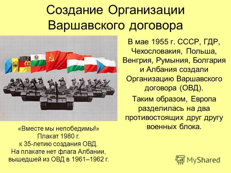 Создание Организации Варшавского договора В мае 1955 г. СССР, ГДР, Чехословакия, Польша, Венгрия, Румыния, Болгария и Албания создали Организацию Варшавского договора (ОВД). Таким образом, Европа разделилась на два противостоящих друг другу военных б
