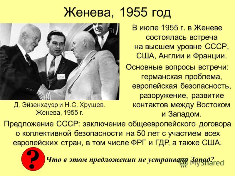 Женева, 1955 год В июле 1955 г. в Женеве состоялась встреча на высшем уровне СССР, США, Англии и Франции. Основные вопросы встречи: германская проблема, европейская безопасность, разоружение, развитие контактов между Востоком и Западом. Предложение С