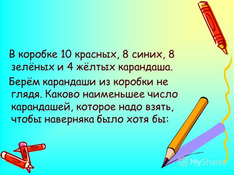 В коробке 10 красных, 8 синих, 8 зелёных и 4 жёлтых карандаша. Берём карандаши из коробки не глядя. Каково наименьшее число карандашей, которое надо взять, чтобы наверняка было хотя бы: