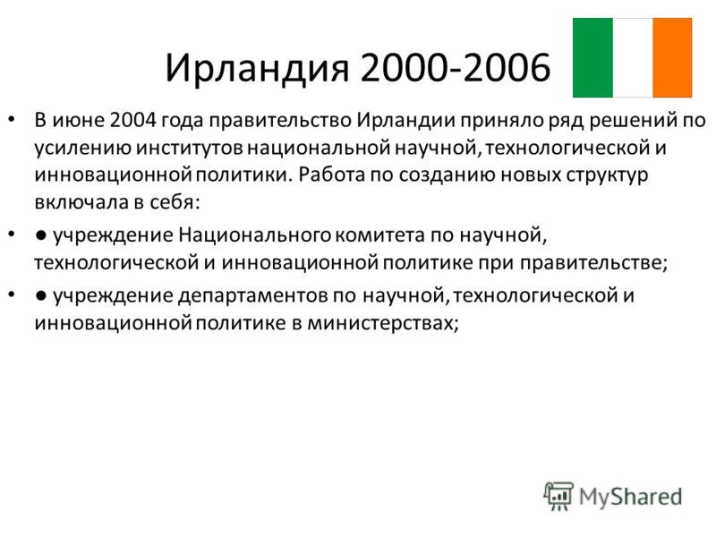 Ирландия 2000-2006 В июне 2004 года правительство Ирландии приняло ряд решений по усилению институтов национальной научной, технологической и инновационной политики. Работа по созданию новых структур включала в себя: учреждение Национального комитета