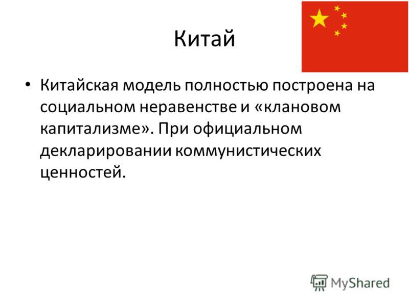 Китай Китайская модель полностью построена на социальном неравенстве и «клановом капитализме». При официальном декларировании коммунистических ценностей.