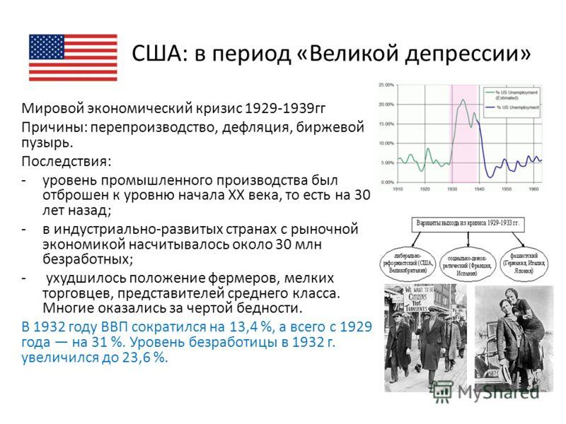 США: в период «Великой депрессии» Мировой экономический кризис 1929-1939гг Причины: перепроизводство, дефляция, биржевой пузырь. Последствия: -уровень промышленного производства был отброшен к уровню начала XX века, то есть на 30 лет назад; -в индуст