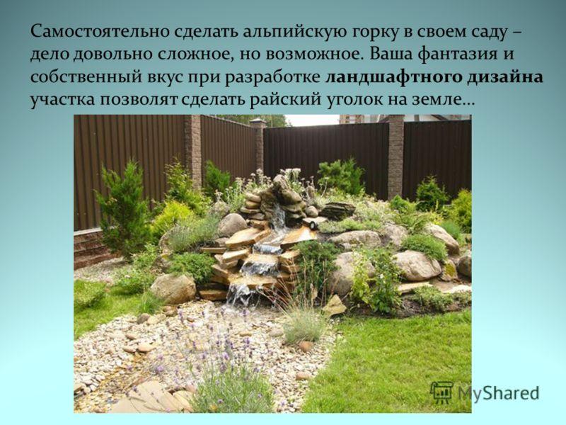 Самостоятельно сделать альпийскую горку в своем саду – дело довольно сложное, но возможное. Ваша фантазия и собственный вкус при разработке ландшафтного дизайна участка позволят сделать райский уголок на земле…