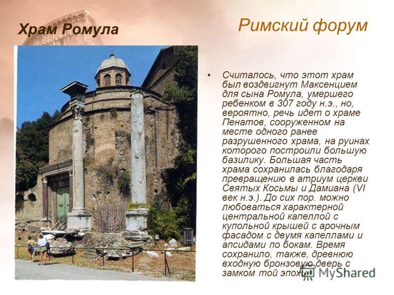 Считалось, что этот храм был воздвигнут Максенцием для сына Ромула, умершего ребенком в 307 году н.э., но, вероятно, речь идет о храме Пенатов, сооруженном на месте одного ранее разрушенного храма, на руинах которого построили большую базилику. Больш