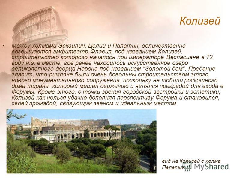 Между холмами Эсквилин, Целий и Палатин, величественно возвышается амфитеатр Флавия, под названием Колизей, строительство которого началось при императоре Веспасиане в 72 году н.э. в месте, где ранее находилось искусственное озеро великолепного дворц