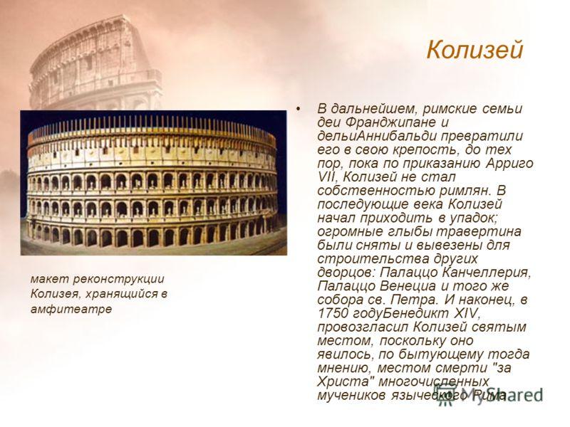 В дальнейшем, римские семьи деи Франджипане и дельиАннибальди превратили его в свою крепость, до тех пор, пока по приказанию Арриго VII, Колизей не стал собственностью римлян. В последующие века Колизей начал приходить в упадок; огромные глыбы травер