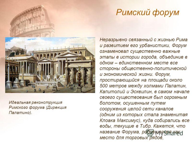 Неразрывно связанный с жизнью Рима и развитием его урбанистики, Форум ознаменовал существенно важные этапы в истории города, объединив в одном – единственном месте все стороны общественно-политической и экономической жизни. Форум, простирающийся на п
