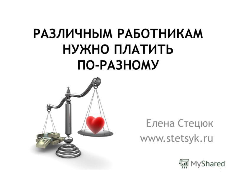 РАЗЛИЧНЫМ РАБОТНИКАМ НУЖНО ПЛАТИТЬ ПО-РАЗНОМУ Елена Стецюк www.stetsyk.ru 1