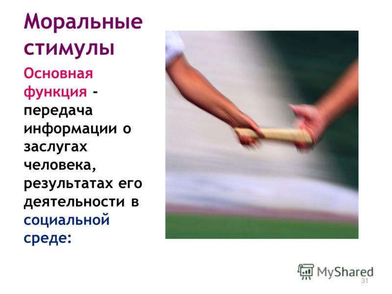 Моральные стимулы Основная функция - передача информации о заслугах человека, результатах его деятельности в социальной среде: 31