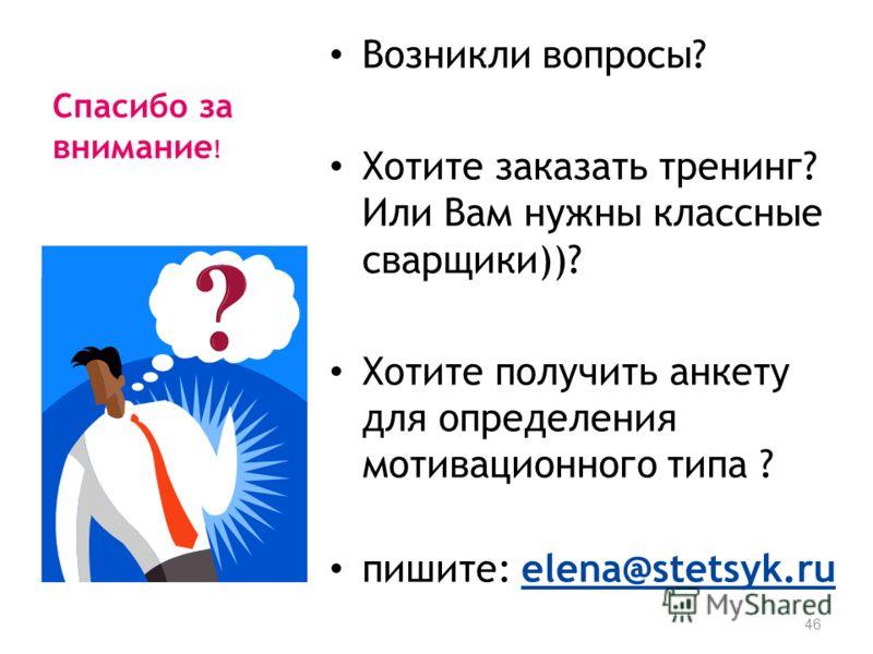 Спасибо за внимание ! Возникли вопросы? Хотите заказать тренинг? Или Вам нужны классные сварщики))? Хотите получить анкету для определения мотивационного типа ? пишите: elena@stetsyk.ru 46