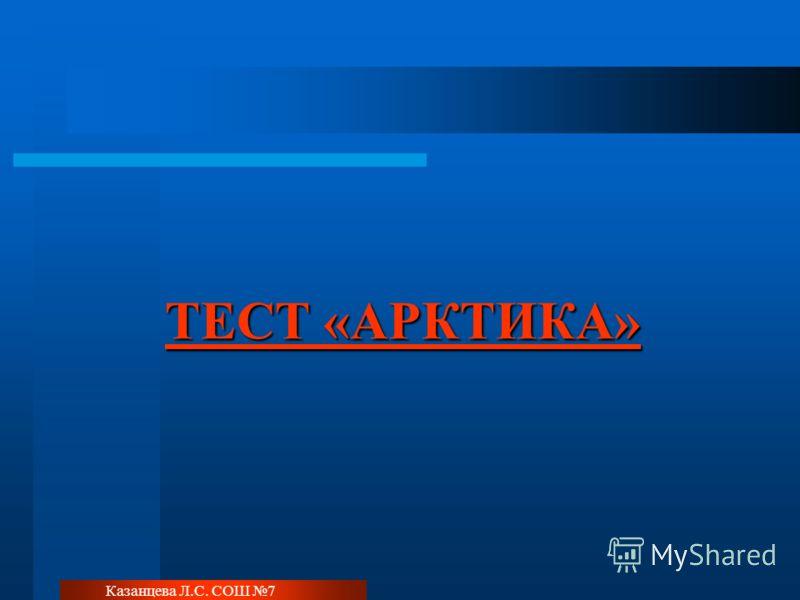 Казанцева Л.С. СОШ 7 ТЕСТ «АРКТИКА» ТЕСТ «АРКТИКА»