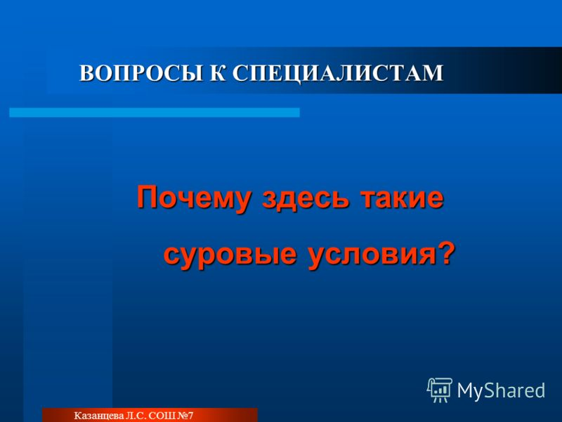 Казанцева Л.С. СОШ 7 ВОПРОСЫ К СПЕЦИАЛИСТАМ Почему здесь такие суровые условия?