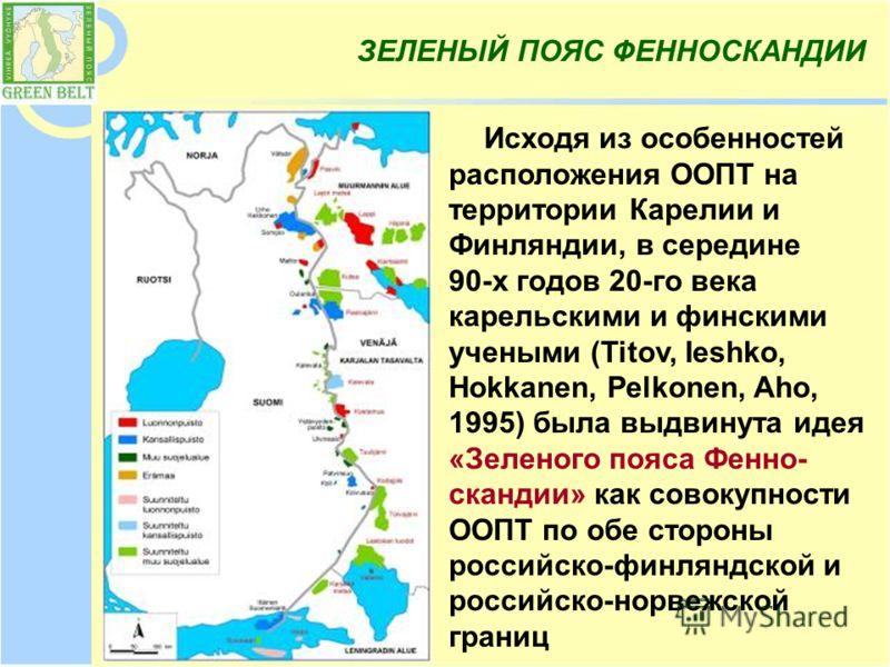 Исходя из особенностей расположения ООПТ на территории Карелии и Финляндии, в середине 90-х годов 20-го века карельскими и финскими учеными (Titov, Ieshko, Hokkanen, Pelkonen, Aho, 1995) была выдвинута идея «Зеленого пояса Фенно- скандии» как совокуп