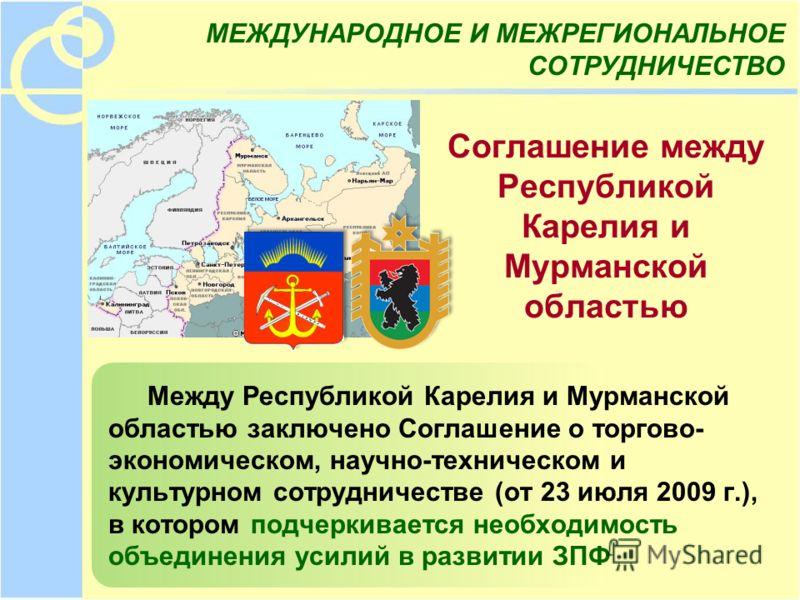 Соглашение между Республикой Карелия и Мурманской областью Между Республикой Карелия и Мурманской областью заключено Соглашение о торгово- экономическом, научно-техническом и культурном сотрудничестве (от 23 июля 2009 г.), в котором подчеркивается не