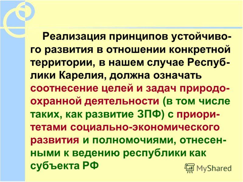 Реализация принципов устойчиво- го развития в отношении конкретной территории, в нашем случае Респуб- лики Карелия, должна означать соотнесение целей и задач природо- охранной деятельности (в том числе таких, как развитие ЗПФ) с приори- тетами социал