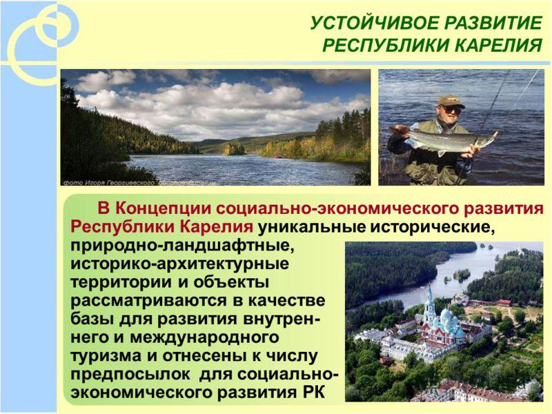 В Концепции социально-экономического развития Республики Карелия уникальные исторические, природно-ландшафтные, историко-архитектурные территории и объекты рассматриваются в качестве базы для развития внутрен- него и международного туризма и отнесены