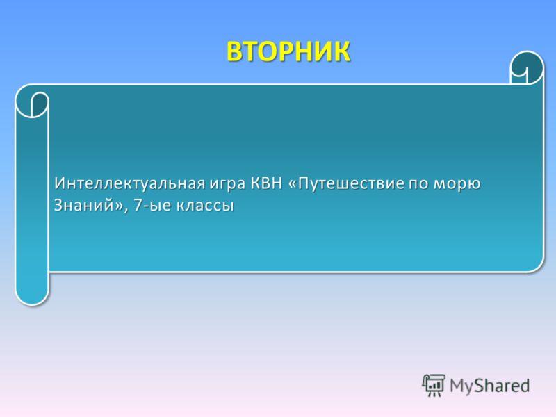 ВТОРНИК Интеллектуальная игра КВН «Путешествие по морю Знаний», 7-ые классы