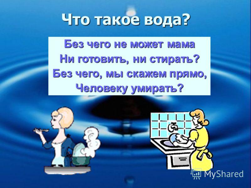 Что такое вода? Без чего не может мама Ни готовить, ни стирать? Без чего, мы скажем прямо, Человеку умирать?