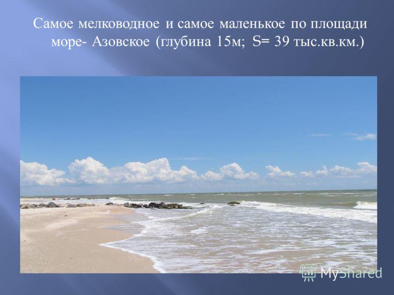 Самое мелководное и самое маленькое по площади море - Азовское ( глубина 15 м ; S= 39 тыс. кв. км.)