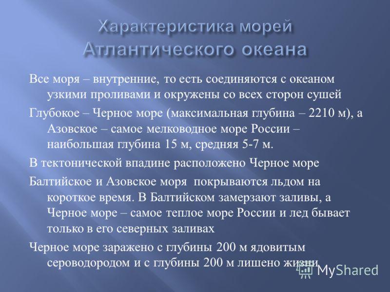 Все моря – внутренние, то есть соединяются с океаном узкими проливами и окружены со всех сторон сушей Глубокое – Черное море ( максимальная глубина – 2210 м ), а Азовское – самое мелководное море России – наибольшая глубина 15 м, средняя 5-7 м. В тек