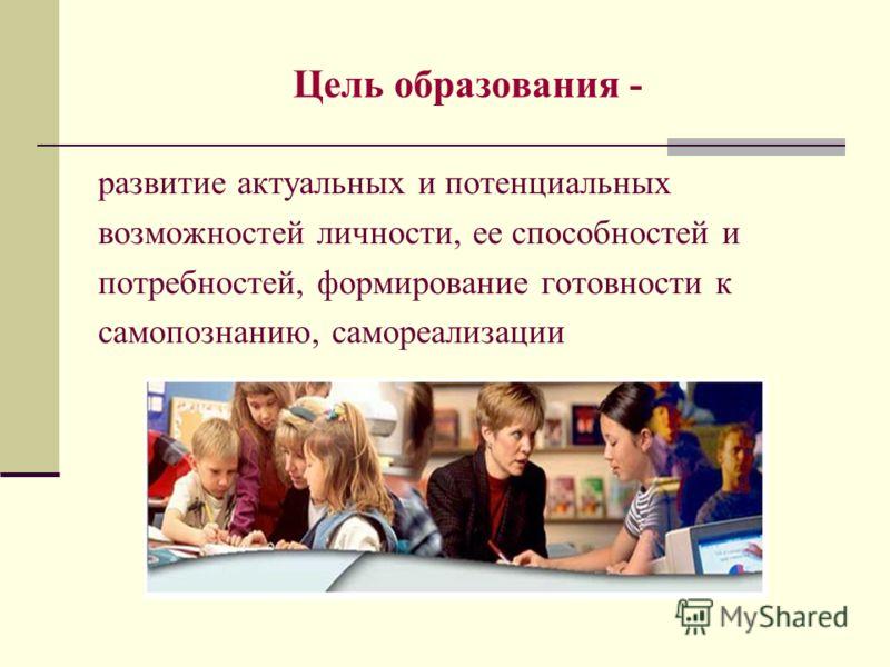 Цель образования - развитие актуальных и потенциальных возможностей личности, ее способностей и потребностей, формирование готовности к самопознанию, самореализации