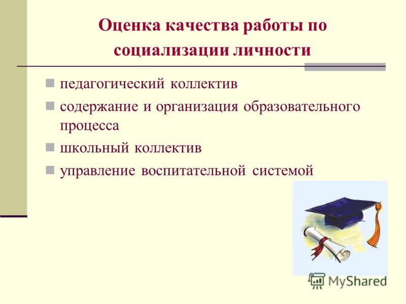 Оценка качества работы по социализации личности педагогический коллектив содержание и организация образовательного процесса школьный коллектив управление воспитательной системой