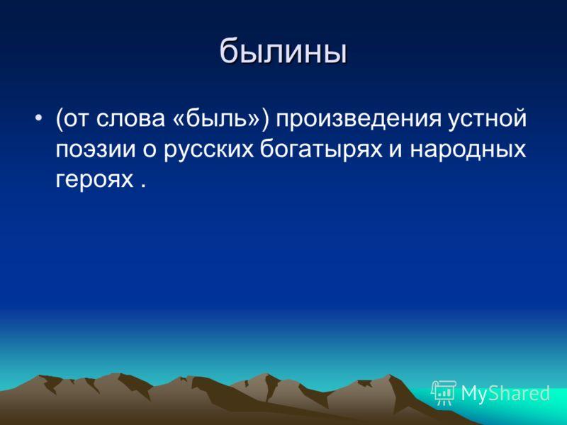былины (от слова «быль») произведения устной поэзии о русских богатырях и народных героях.
