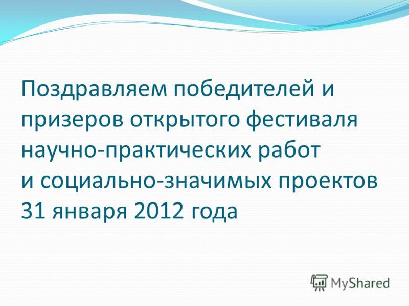 Поздравляем победителей и призеров открытого фестиваля научно-практических работ и социально-значимых проектов 31 января 2012 года