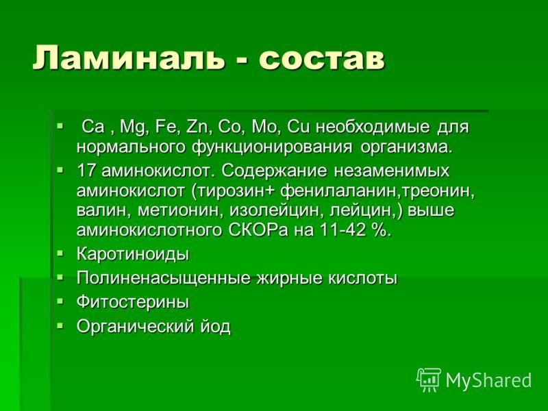 Ламиналь - состав Са, Mg, Fe, Zn, Co, Mo, Cu необходимые для нормального функционирования организма. Са, Mg, Fe, Zn, Co, Mo, Cu необходимые для нормального функционирования организма. 17 аминокислот. Содержание незаменимых аминокислот (тирозин+ фенил