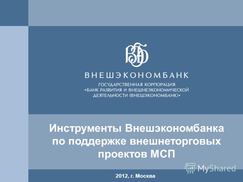 11 2012, г. Москва Инструменты Внешэкономбанка по поддержке внешнеторговых проектов МСП