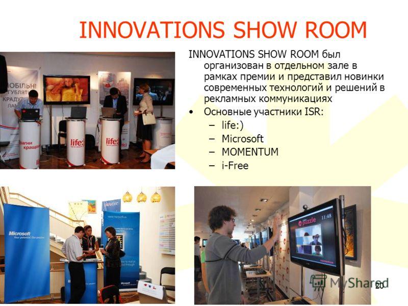 20 INNOVATIONS SHOW ROOM был организован в отдельном зале в рамках премии и представил новинки современных технологий и решений в рекламных коммуникациях Основные участники ISR: –life:) –Microsoft –MOMENTUM –i-Free INNOVATIONS SHOW ROOM