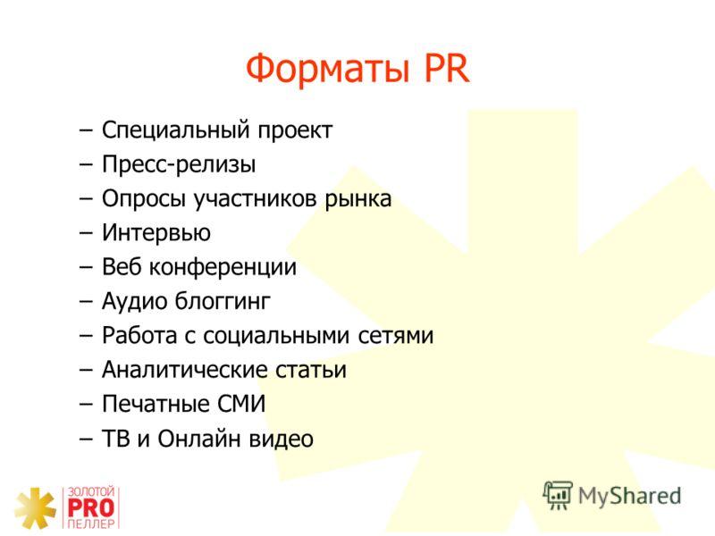 Форматы PR –Cпециальный проект –Пресс-релизы –Опросы участников рынка –Интервью –Веб конференции –Аудио блоггинг –Работа с социальными сетями –Аналитические статьи –Печатные СМИ –ТВ и Онлайн видео