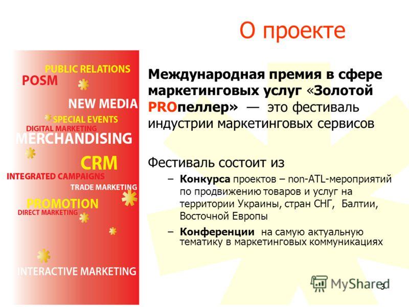 3 О проекте Международная премия в сфере маркетинговых услуг «Золотой PROпеллер» это фестиваль индустрии маркетинговых сервисов Фестиваль состоит из –Конкурса проектов – non-ATL-мероприятий по продвижению товаров и услуг на территории Украины, стран