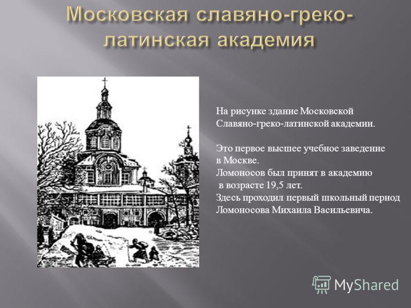 На рисунке здание Московской Славяно - греко - латинской академии. Это первое высшее учебное заведение в Москве. Ломоносов был принят в академию в возрасте 19,5 лет. Здесь проходил первый школьный период Ломоносова Михаила Васильевича.